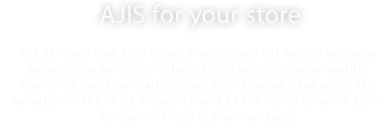 AJIS for your store.The services that AJIS Group provides are not merely business outsourcing services. Including improving business quality, improving customer satisfaction, and reducing fixed costs, the selection of the 'AJIS Group' should be the key to enhance store competitiveness of your company.